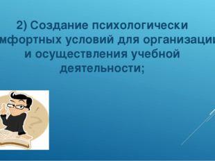 2) Создание психологически комфортных условий для организации и осуществления