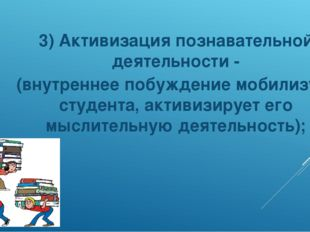 3) Активизация познавательной деятельности - (внутреннее побуждение мобилизуе
