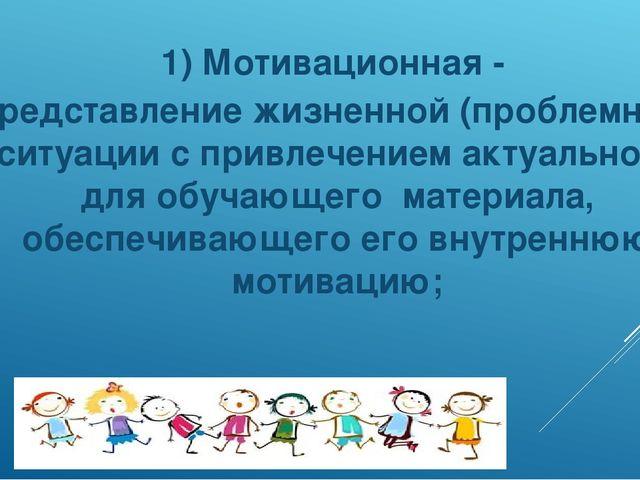 1) Мотивационная - представление жизненной (проблемной) ситуации с привлечени...
