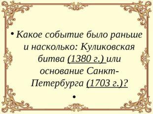 Какое событие было раньше и насколько: Куликовская битва (1380 г.) или основа