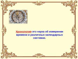 Хронология-это наука об измерении времени и различных календарных системах.