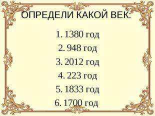 ОПРЕДЕЛИ КАКОЙ ВЕК: 1380 год 948 год 2012 год 223 год 1833 год 1700 год