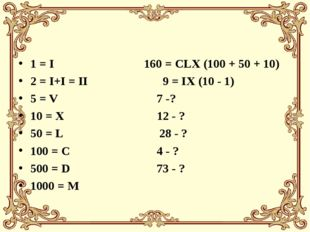 1 = I 160 = CLX (100 + 50 + 10) 2 = I+I = II 9 = IX (10 - 1) 5 = V 7 -? 10 =
