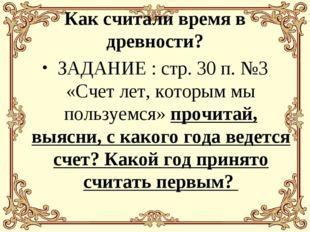 Как считали время в древности? ЗАДАНИЕ : стр. 30 п. №3 «Счет лет, которым мы