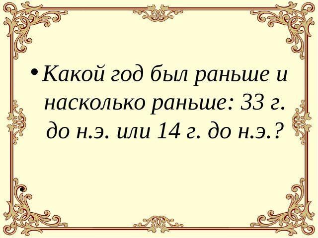 Какой год был раньше и насколько раньше: 33 г. до н.э. или 14 г. до н.э.?