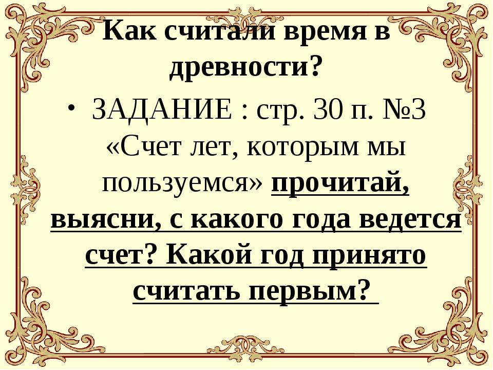 Как считали время в древности? ЗАДАНИЕ : стр. 30 п. №3 «Счет лет, которым мы...