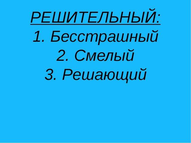 РЕШИТЕЛЬНЫЙ: 1. Бесстрашный 2. Смелый 3. Решающий