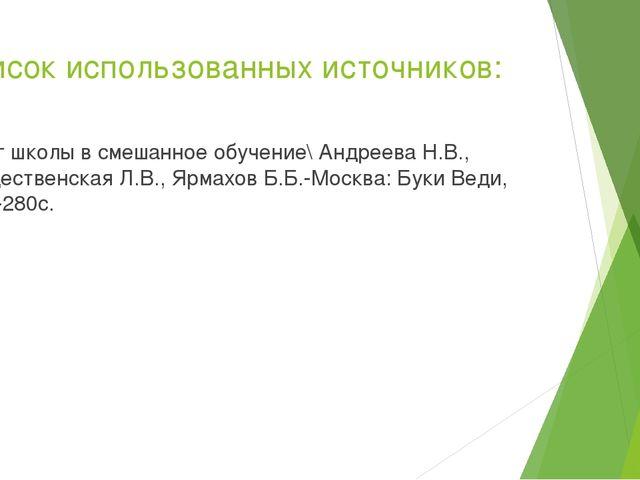 Список использованных источников: 1. Шаг школы в смешанное обучение\ Андреева...