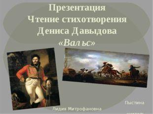 Презентация Чтение стихотворения Дениса Давыдова «Вальс» Пыстина Лидия Митроф