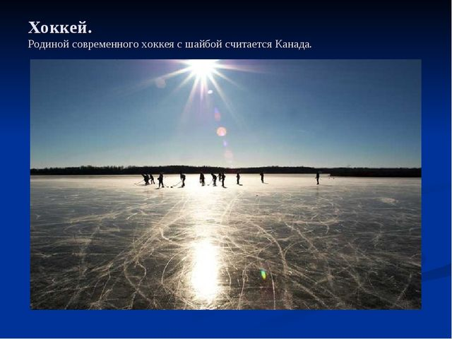 Хоккей. Родиной современного хоккея с шайбой считается Канада.