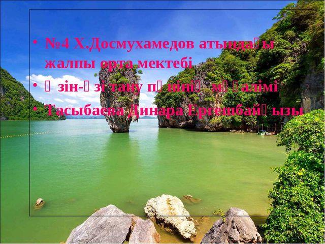 №4 Х.Досмухамедов атындағы жалпы орта мектебі Өзін-өзі тану пәнінің мұғалімі...