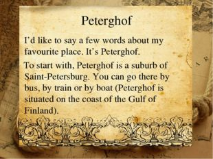 Peterghof I'd like to say a few words about my favourite place. It's Petergho