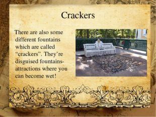 "Crackers There are also some different fountains which are called ""crackers""."