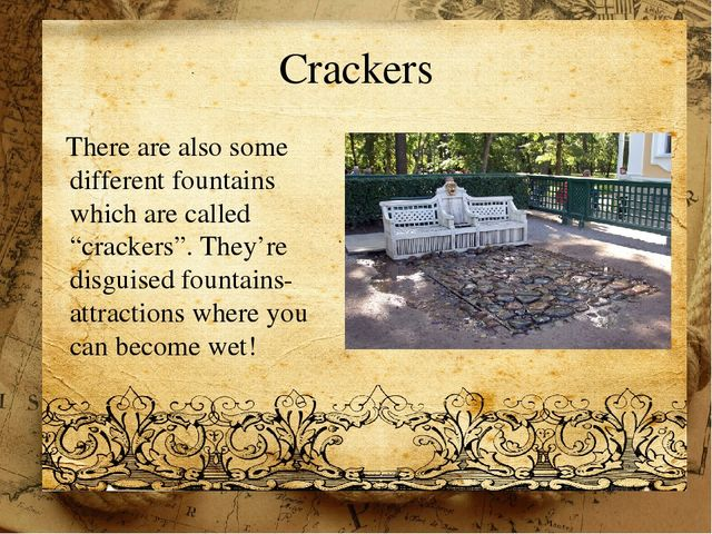 "Crackers There are also some different fountains which are called ""crackers""...."
