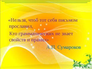 «Нельзя, чтоб тот себя письмом прославил, Кто грамматических не знает свойст