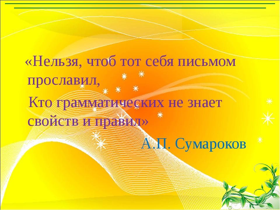 «Нельзя, чтоб тот себя письмом прославил, Кто грамматических не знает свойст...