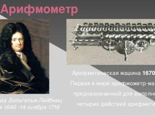 Арифмометр Готфрид Вильгельм Лейбниц 1 июля 1646 -14 ноября 1716 Арифметическ