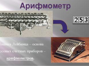 Арифмометр Машина Лейбница – основа массовых счетных приборов – арифмометров.