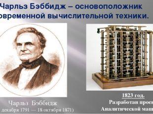 Чарльз Бэббидж – основоположник современной вычислительной техники. Чарльз Бэ