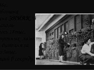ЭНИАК В 1946г. разработана машина ЭНИАК. В ней исполь- зовалось 18тыс. электр