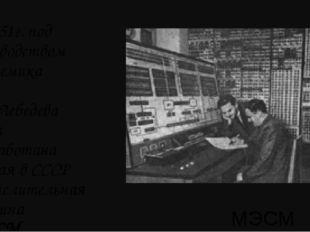 МЭСМ В 1951г. под руководством академика С.А.Лебедева была разработана первая
