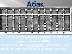 Абак В V – IV вв. до н.э. появилось приспособлениедля ручного счета –абак. Аб