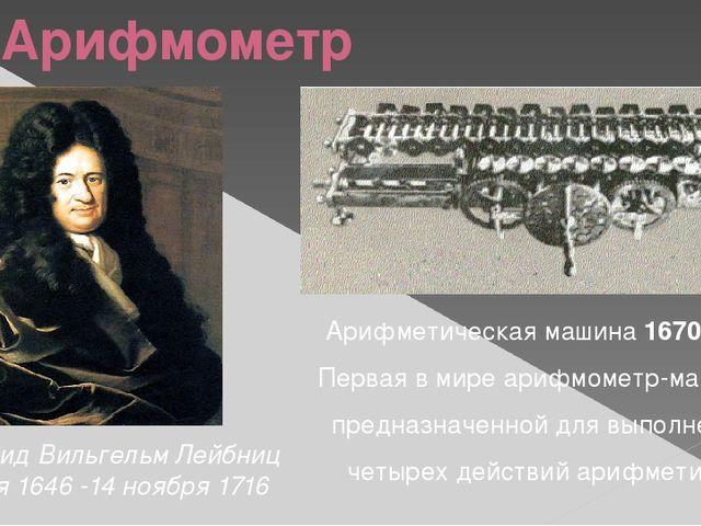 Арифмометр Готфрид Вильгельм Лейбниц 1 июля 1646 -14 ноября 1716 Арифметическ...