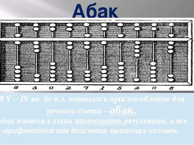 Абак В V – IV вв. до н.э. появилось приспособлениедля ручного счета –абак. Аб...