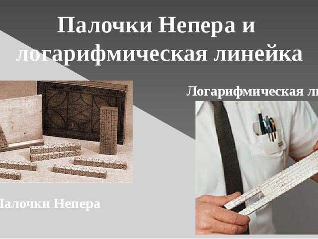 Палочки Непера и логарифмическая линейка Палочки Непера Логарифмическая линейка