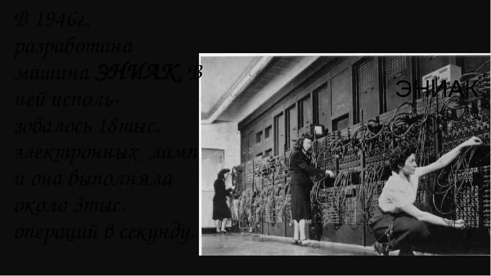 ЭНИАК В 1946г. разработана машина ЭНИАК. В ней исполь- зовалось 18тыс. электр...