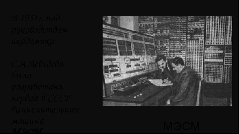 МЭСМ В 1951г. под руководством академика С.А.Лебедева была разработана первая...