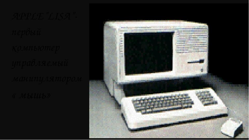 """APPLE""""LISA""""- первый компьютер управляемый манипулятором « мышь»"""