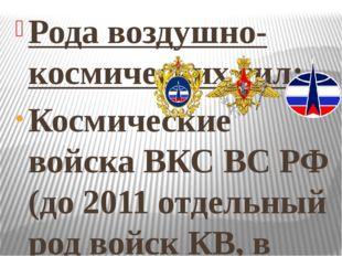 Рода воздушно-космических сил: Космические войска ВКС ВС РФ (до 2011 отдельны