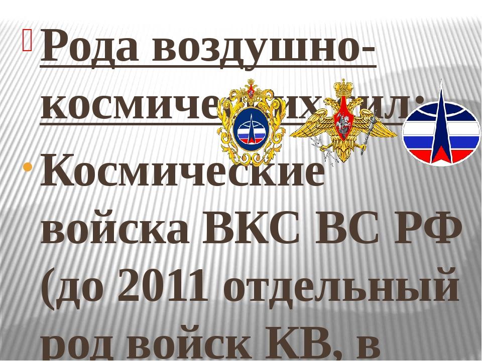 Рода воздушно-космических сил: Космические войска ВКС ВС РФ (до 2011 отдельны...