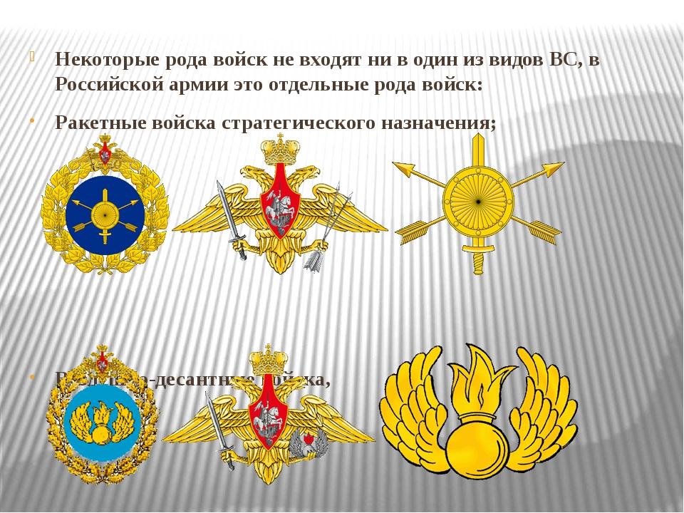 Некоторые рода войск не входят ни в один из видов ВС, в Российской армии это...