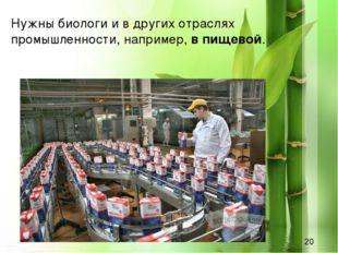 Нужны биологи и в других отраслях промышленности, например,в пищевой.
