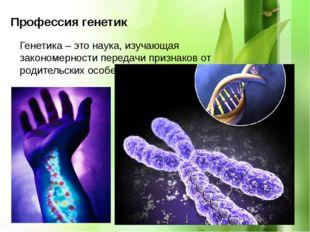 Профессия генетик Генетика – это наука, изучающая закономерности передачи пр