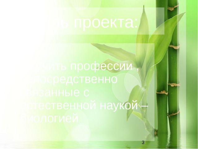 Цель проекта: Изучить профессии , непосредственно связанные с естественной н...
