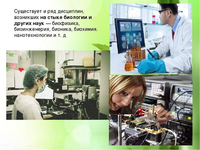 Существует и ряд дисциплин, возникшихна стыке биологии и других наук— биоф...