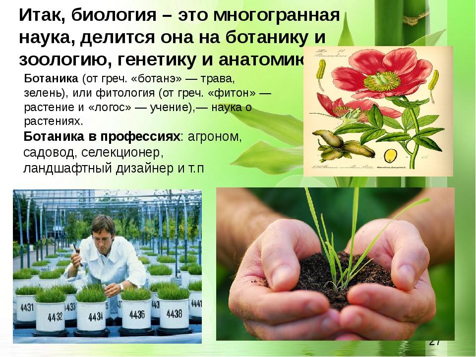 Итак, биология – это многогранная наука, делится она на ботанику и зоологию,...