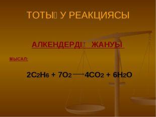 ТОТЫҒУ РЕАКЦИЯСЫ АЛКЕНДЕРДІҢ ЖАНУЫ МЫСАЛ: 2С2Н6 + 7О2 4СО2 + 6Н2О