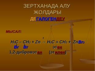 ЗЕРТХАНАДА АЛУ ЖОЛДАРЫ ДЕГАЛОГЕНДЕУ МЫСАЛ: t Н2С – СН2 + Zn → Н2С = СН2 + ZnB