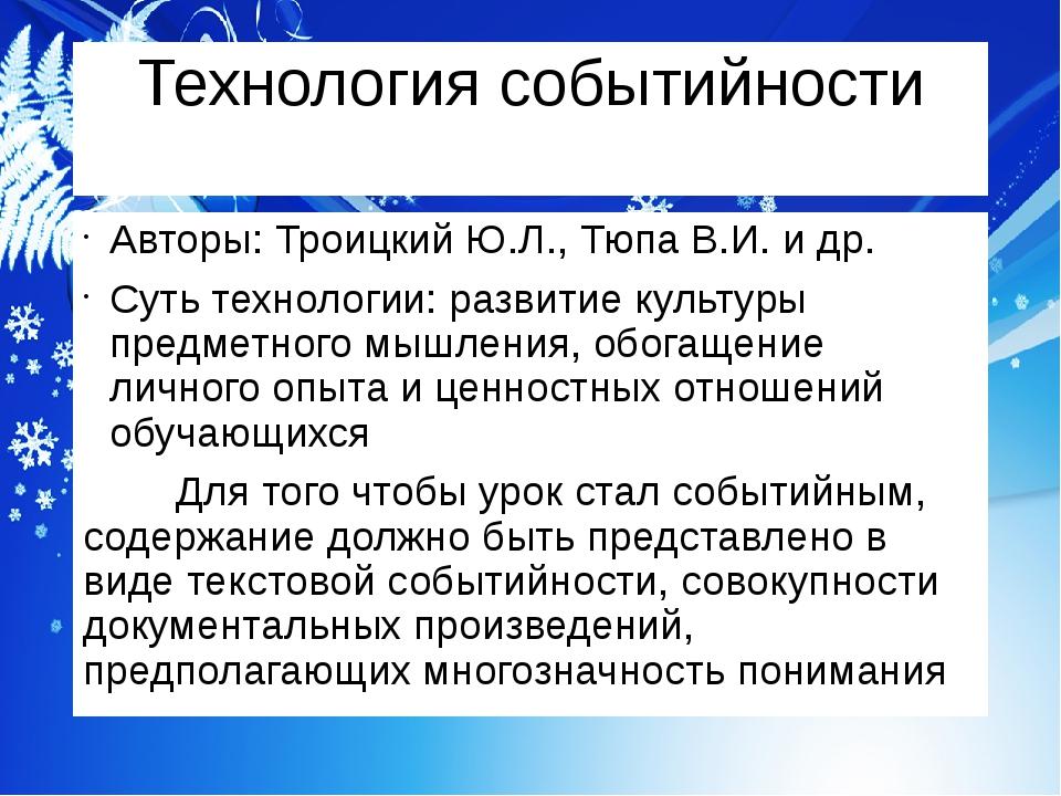 Технология событийности Авторы: Троицкий Ю.Л., Тюпа В.И. и др. Суть технологи...