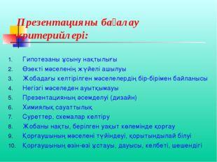 Презентацияны бағалау критерийлері: Гипотезаны ұсыну нақтылығы Өзекті мәселен