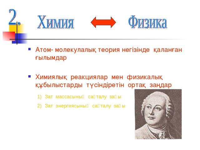 Атом- молекулалық теория негізінде қаланған ғылымдар Химиялық реакциялар мен...