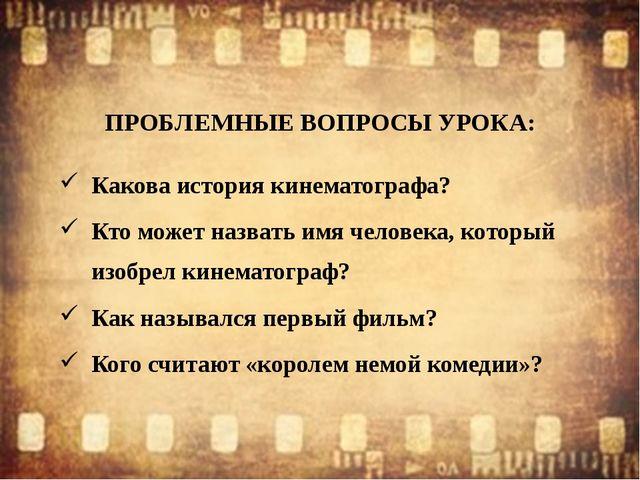 ПРОБЛЕМНЫЕ ВОПРОСЫ УРОКА: Какова история кинематографа? Кто может назвать имя...