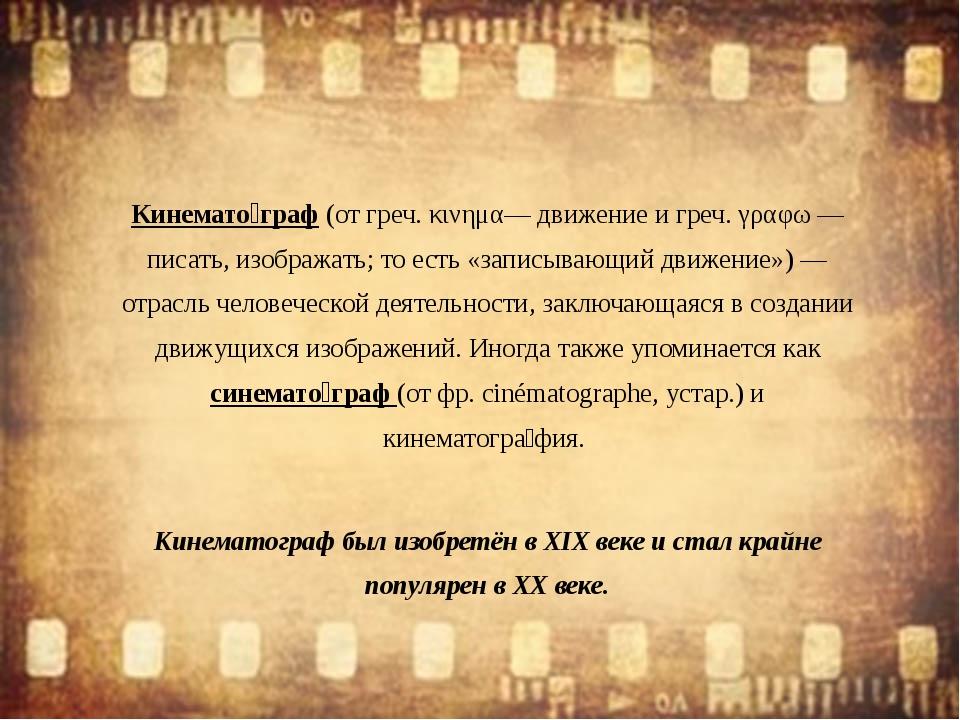 Кинемато́граф (от греч. κινημα— движение и греч. γραφω — писать, изображать;...