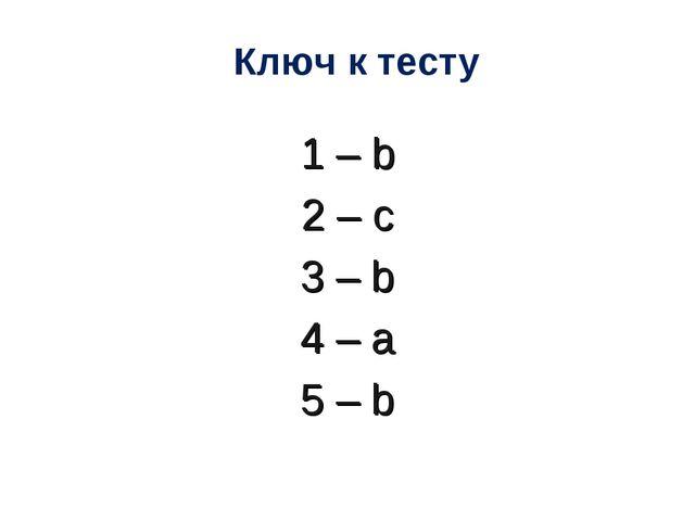 Ключ к тесту 1 – b 2 – c 3 – b 4 – a 5 – b