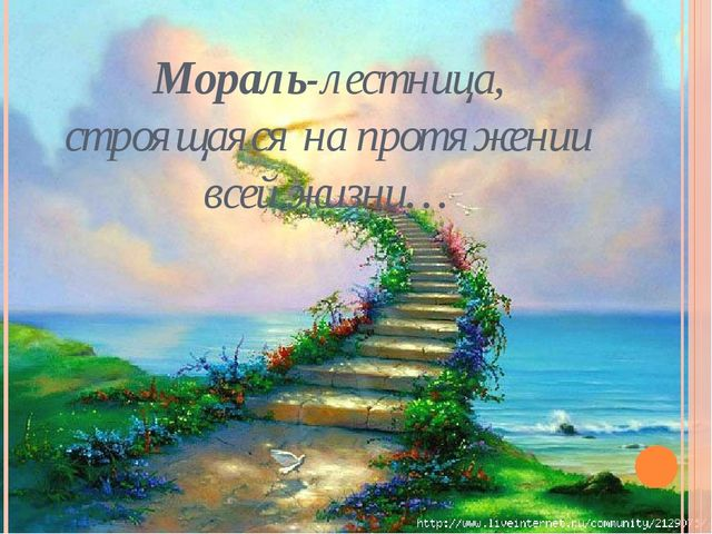Мораль-лестница, строящаяся на протяжении всей жизни…