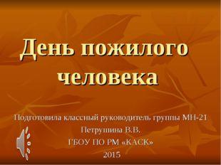 День пожилого человека Подготовила классный руководитель группы МН-21 Петруши